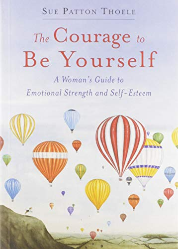 The Courage to Be Yourself: A Woman's Guide to Emotional Strength and Self-Esteem: Thoele, Sue...