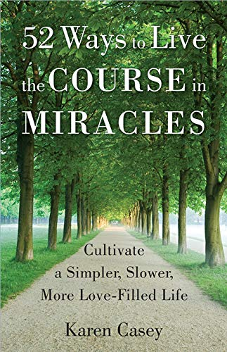 52 Ways to Live the Course in Miracles: Cultivate a Simpler, Slower, More Love-Filled Life: Casey, ...