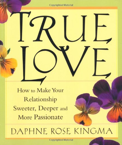 9781573248631: True Love: How to Make Your Relationship Sweeter, Deeper, and More Passionate