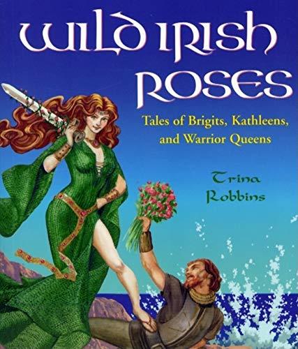 Wild Irish Roses: Tales of Brigits, Kathleens,: Trina Robbins
