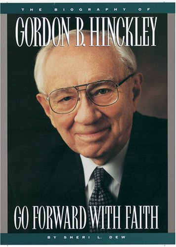 GO FORWARD WITH FAITH The Biography of Gordon B. Hinckley: Dew, Sheri L.