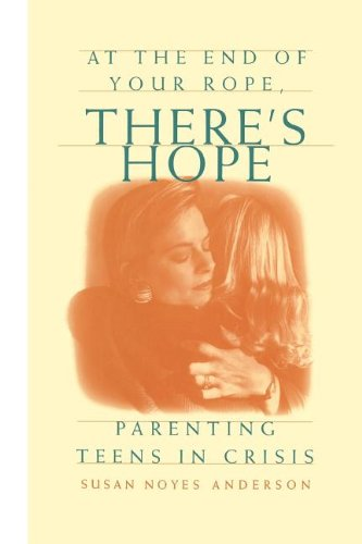 9781573452496: At the End of Your Rope, There's Hope : Parenting Teens in Crisis