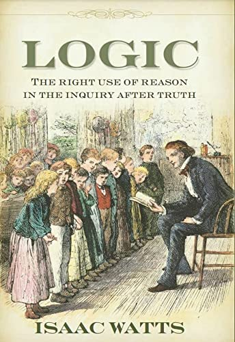 Logic : The Right Use of Reason: Isaac Watts