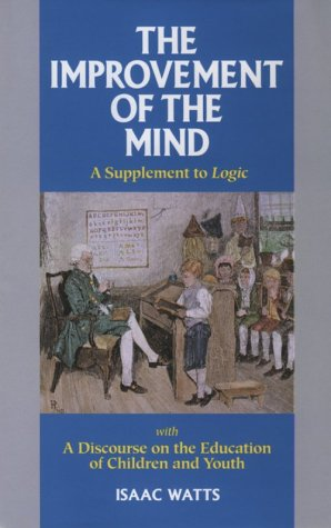 The Improvement of the Mind: A Supplement to the Art of Logic With a Discourse on the Education of ...