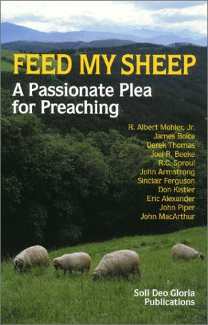 Feed My Sheep: A Passionate Plea for Preaching (1573581445) by R. Albert Mohler Jr.; James Boice; Derek Thomas; Joel R. Beeke; R. C. Sproul; John Armstrong; Sinclair Ferguson; Don Kistler; Eric Alexander; John...