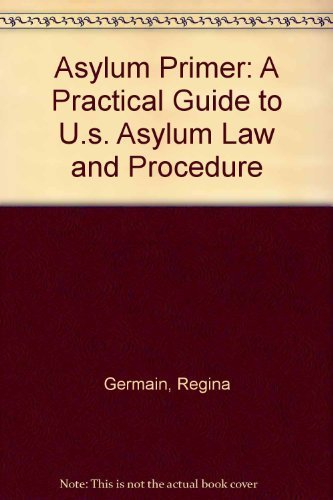 Asylum Primer: A Practical Guide to U.s. Asylum Law and Procedure: Germain, Regina