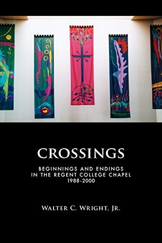 Crossings: Beginnings and Endings in the Regent College Chapel 1988-2000: Walter C. Jr. Wright