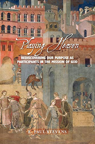 Playing Heaven: Rediscovering Our Purpose as Participants in the Mission of God (1573833525) by Stevens, R. Paul