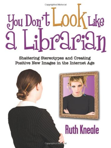 9781573873666: You Don't Look Like a Librarian: Shattering Stereotypes and Creating Positive New Images in the Internet Age