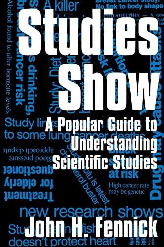 Studies Show: A Popular Guide to Understanding Scientific Studies: John H. Fennick