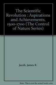 The Scientific Revolution : Aspirations and Achievements, 1500-1700 (The Control of Nature Series):...