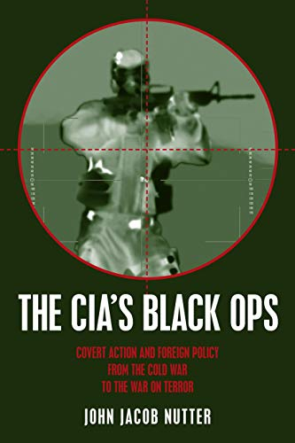 The CIA's Black Ops : Covert Action, Foreign Policy and Democracy: Nutter, John Jacob