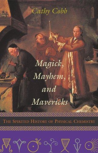 Magick, Mayhem, and Mavericks: The Spirited History of Physical Chemistry (Hardcover): Cathy Cobb