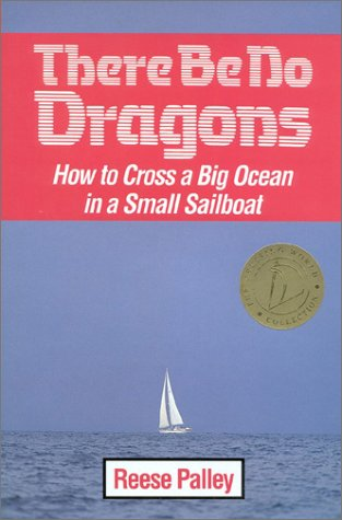 There Be No Dragons: How to Cross a Big Ocean in a Small Sailboat: Reese Palley