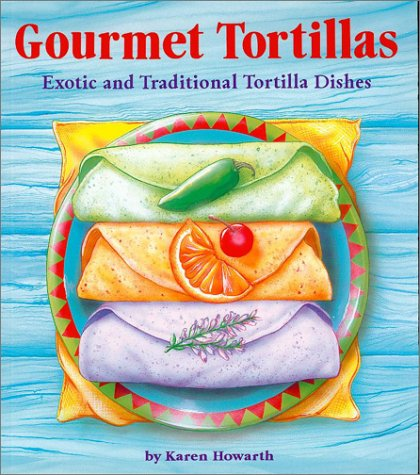 9781574160581: Gourmet Tortillas: Exotic and Traditional Tortilla Dishes