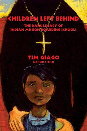 Children Left Behind: The Dark Legacy of Indian Mission Boarding Schools: Tim Giago