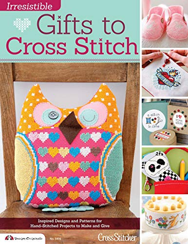 Irresistible Gifts to Cross Stitch: Inspired Designs and Patterns for Hand-Stitched Projects to ...