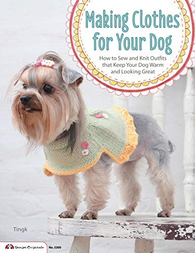 9781574216103: Making Clothes for Your Dog: How to Sew and Knit Outfits that Keep Your Dog Warm and Looking Great