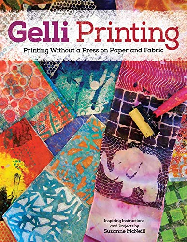Gelli Printing: Printing Without a Press on Paper and Fabric: McNeill, Suzanne
