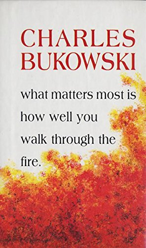 What Matters Most is How Well You Walk Through the Fire: Poems.: Bukowski, Charles.