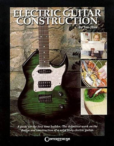 Electric Guitar Construction: A Guide for the First-Time Builder: Hirst, Tom