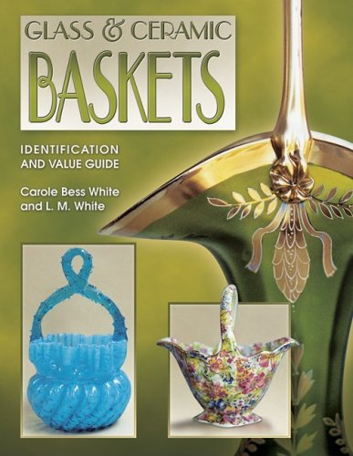 Glass & Ceramic Baskets Identification and Value Guide (9781574322385) by White, Carole Bess; White, L. M.