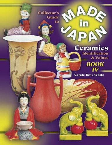 The Collector's Guide to Made in Japan Ceramics: Identification & Values, Vol. 4 (9781574322972) by White, Carole Bess