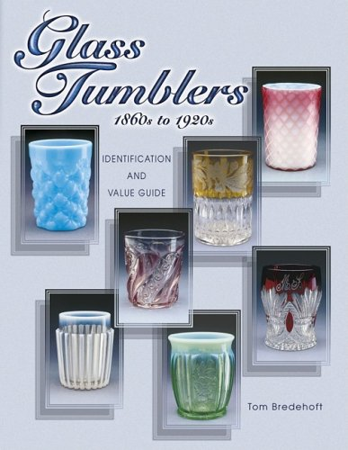 Glass Tumblers: 1860s to 1920s Identification and Value Guide: Tom Bredehoft, Thomas H. Bredehoft, ...