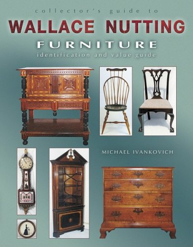 Collector's Guide to Wallace Nutting Furniture, Identification and Value Guide: Ivankovich, ...
