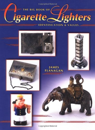 The Big Book Of Cigarette Lighters: Identification & Values: James Flanagan