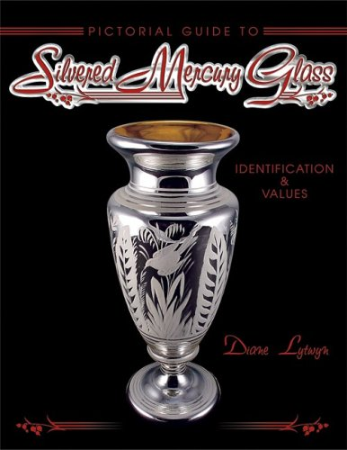 Pictorial Guide to Silvered Mercury Glass: Identification & Values: Diane C. Lytwyn