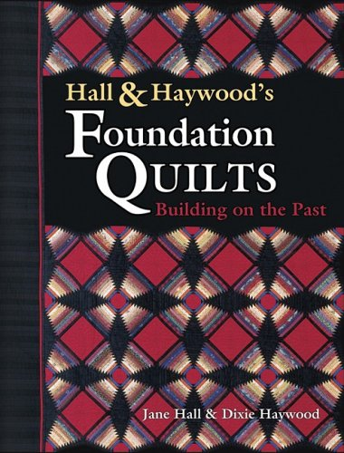 Hall and Haywood's Foundation Quilts: Building on the Past: Hall, Jane;Haywood, Dixie