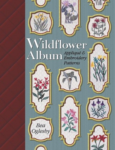 Wildflower Album: Applique & Embroidery Patterns: Oglesby, Bea