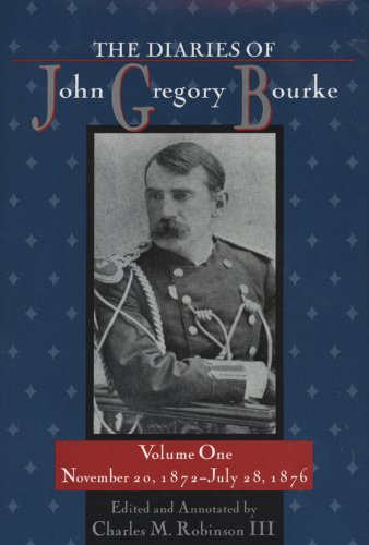 The Diaries of John Gregory Bourke, Volume 1: November 20, 1872, to July 28, 1876: University of ...