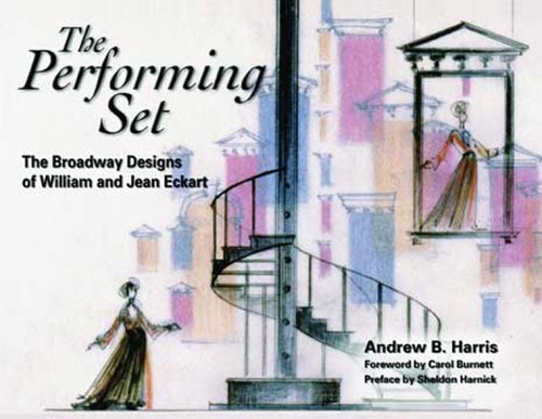 The Performing Set: The Broadway Designs of William and Jean Eckart: Harris, Andrew B.; Harnick, ...