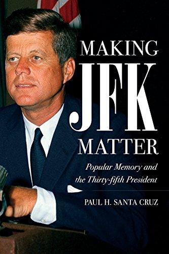 Making JFK Matter: Popular Memory and the Thirty-Fifth President (Hardcover): Paul H. Santa Cruz