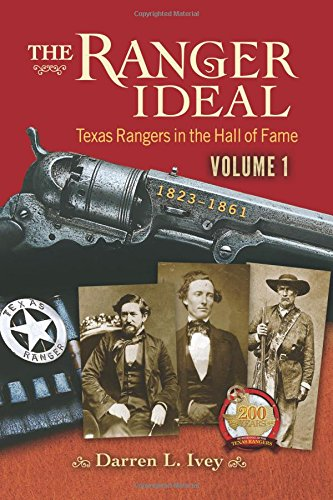 The Ranger Ideal Volume 1: Texas Rangers in the Hall of Fame, 1823-1861: Darren L Ivey