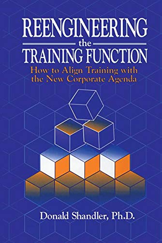 Reengineering the Training Function: How to Align Training with the New Corporate Agenda: Shandler,...