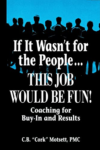 If It Wasn't For the People.This Job Would Be Fun: Coaching for Buy-In and Results - Motsett, C. B.