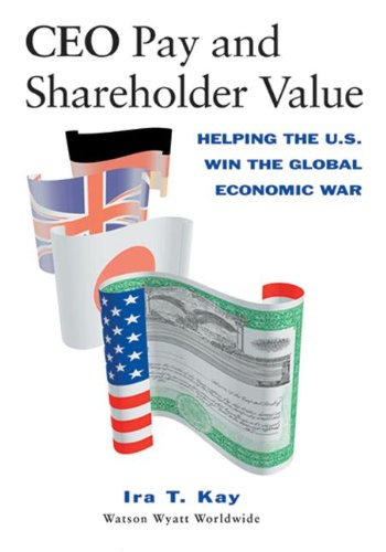 CEO Pay and Shareholder Value: Helping the U.S. Win the Global Economic War: Kay, Ira T.