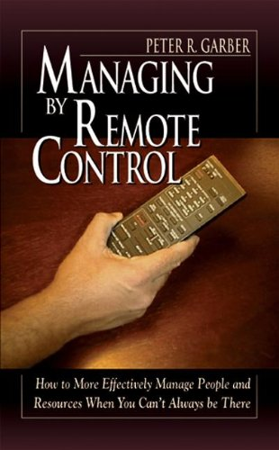 Managing by Remote Control: How to More Effectively Manage People and Resources When You Can t ...