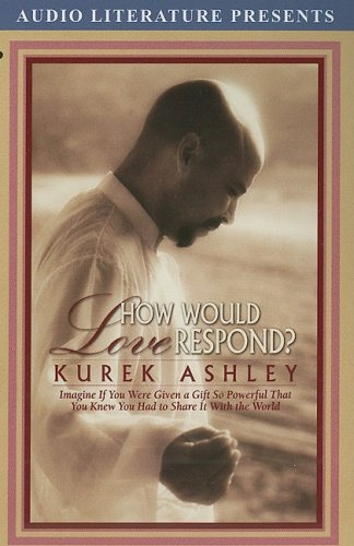 How Would Love Respond?: Imagine If You Were Given a Gift So Powerful That You Knew You Had to ...
