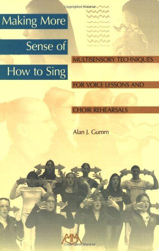 Making More Sense of How to Sing: Multisensory Techniques for Voice Lessons and Choir Rehearsals: ...