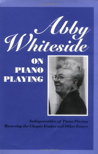 9781574670202: Abby Whiteside on Piano Playing: Indispensibles of Piano Playing and Mastering the Chopin Etudes and Other Essays (Amadeus)