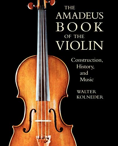 The Amadeus Book of the Violin: Construction, History, and Music: Kolneder, Walter