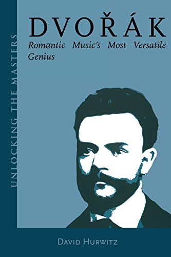 9781574671070: Dvorak - Romantic Music's Most Versatile Genius: Unlocking the Masters Series, No. 5 (Amadeus)