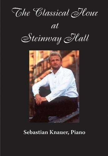 THE CLASSICAL MUSIC HOURS AT STEINWAY HALL - SEBASTIAN KNAUER DVD Format: DvdRom