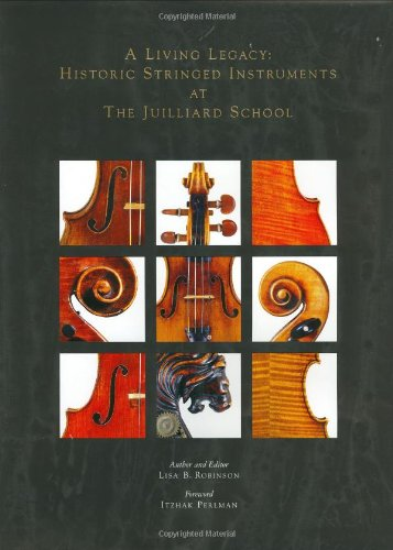 A Living Legacy: Historic Stringed Instruments at the Juilliard School: Robinson, Lisa