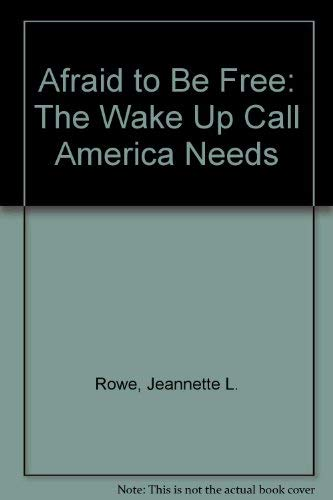 Afraid to Be Free: The Wake Up Call America Needs: Rowe, Jeanette L.