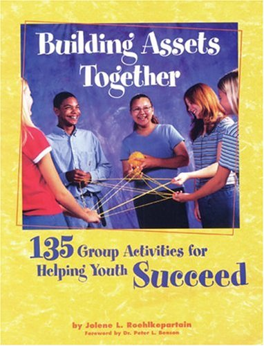 Building Assets Together: 135 Group Activities for Helping Youth Succeed: Roehlkepartain, Jolene L.